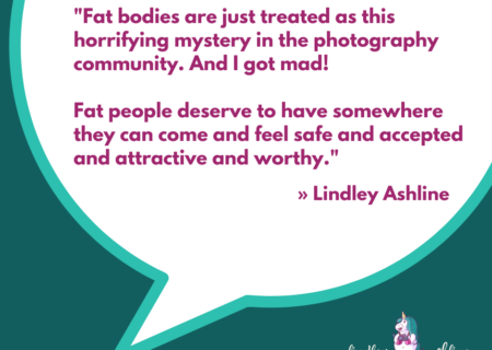"""A teal square with a chat bubble and the words, """"Fat bodies are just treated as this horrifying mystery in the photography community. And I got mad! Fat people deserve to have somewhere they can come and feel safe and accepted and attractive and worthy."""" Lindley's logo is at the bottom."""