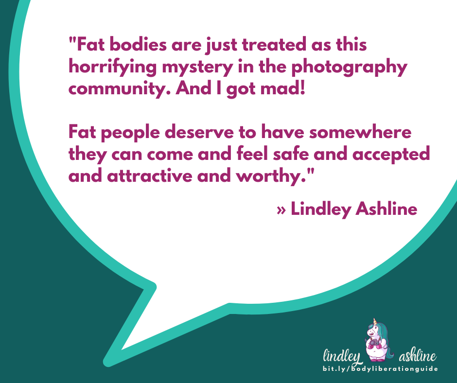 "A teal square with a chat bubble and the words, ""Fat bodies are just treated as this horrifying mystery in the photography community. And I got mad! Fat people deserve to have somewhere they can come and feel safe and accepted and attractive and worthy."" Lindley's logo is at the bottom."