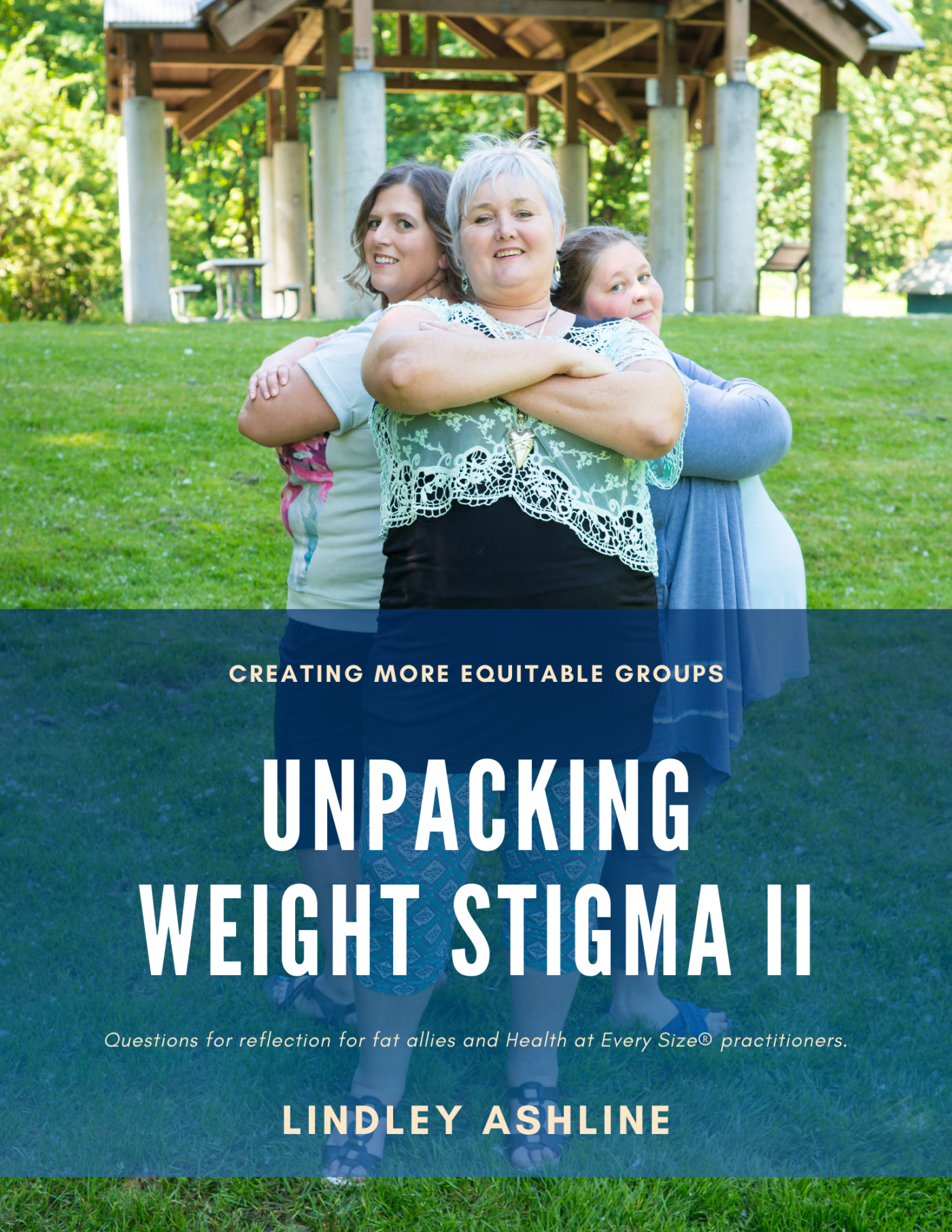 """Three fat white people with feminine appearances stand back to back with arms crossed, smiling, in a park. Text on the image reads, """"Creating More Equitable Groups: Unpacking Weight Stigma 2. Questions for reflection for fat allies and Health at Every Size® practitioners. Lindley Ashline."""""""
