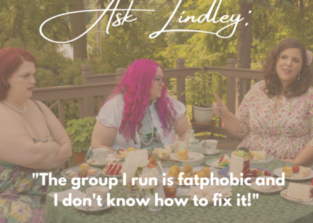 """A faded photo of three fat feminine people in dresses at a tea party table. They look like they're disagreeing or annoyed. Text on top says, """"Ask Lindley: The group I run is fatphobic and I don't know how to fix it!"""""""